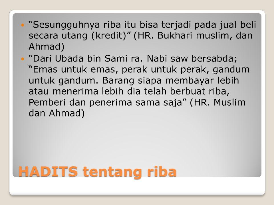 Sesungguhnya riba itu bisa terjadi pada jual beli secara utang (kredit) (HR. Bukhari muslim, dan Ahmad)
