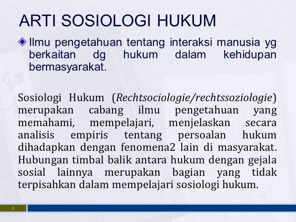 ARTI SOSIOLOGI HUKUM Ilmu pengetahuan tentang interaksi manusia yg berkaitan dg hukum dalam kehidupan bermasyarakat.