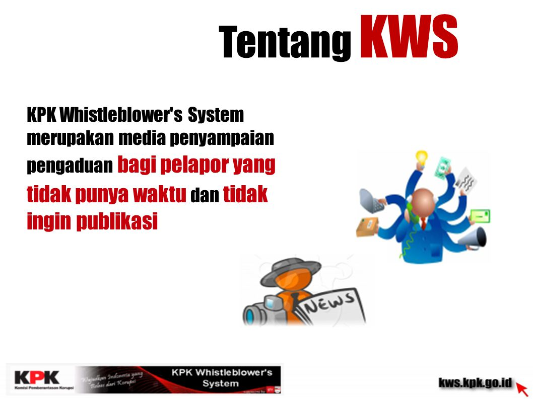 Tentang KWS KPK Whistleblower s System merupakan media penyampaian pengaduan bagi pelapor yang tidak punya waktu dan tidak ingin publikasi.
