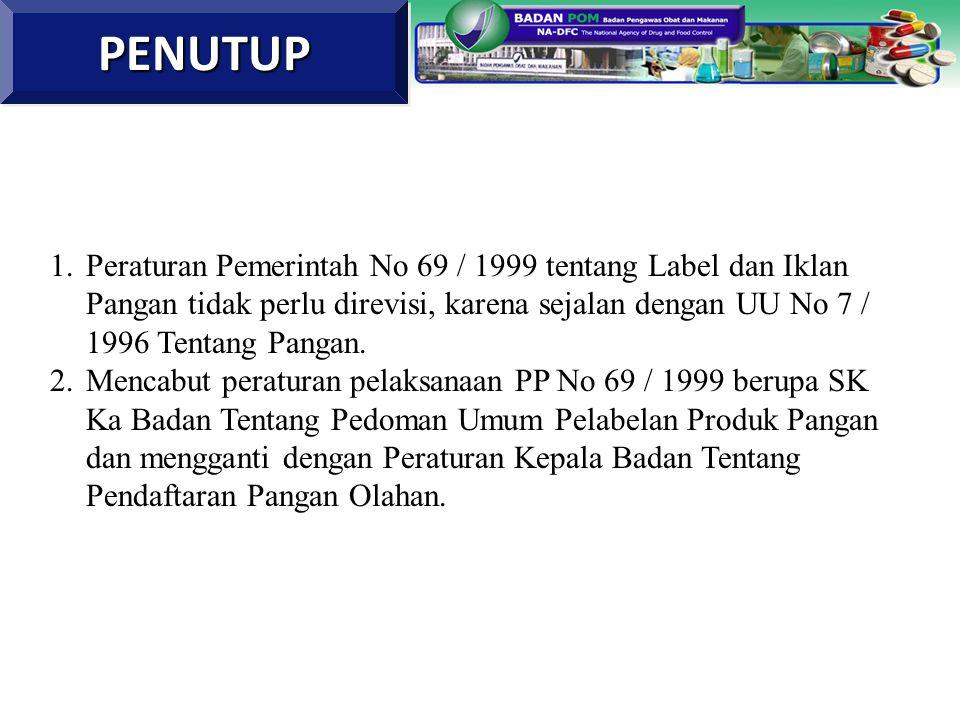 PENUTUP Peraturan Pemerintah No 69 / 1999 tentang Label dan Iklan Pangan tidak perlu direvisi, karena sejalan dengan UU No 7 / 1996 Tentang Pangan.