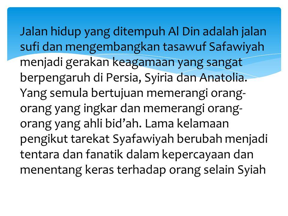 Jalan hidup yang ditempuh Al Din adalah jalan sufi dan mengembangkan tasawuf Safawiyah menjadi gerakan keagamaan yang sangat berpengaruh di Persia, Syiria dan Anatolia.