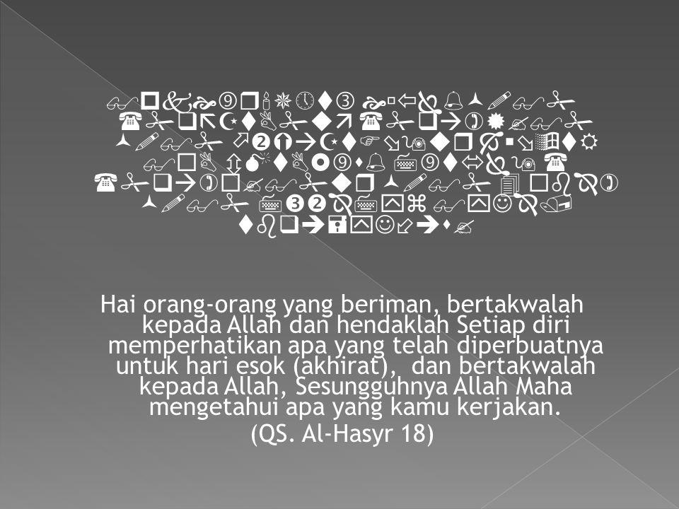                    Hai orang-orang yang beriman, bertakwalah kepada Allah dan hendaklah Setiap diri memperhatikan apa yang telah diperbuatnya untuk hari esok (akhirat), dan bertakwalah kepada Allah, Sesungguhnya Allah Maha mengetahui apa yang kamu kerjakan.