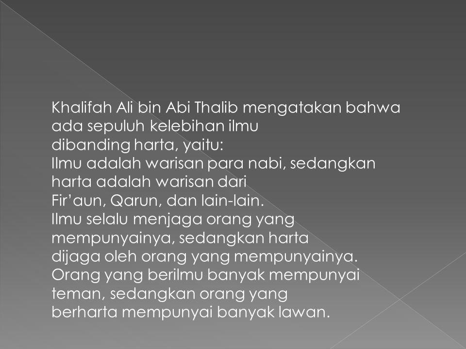 Khalifah Ali bin Abi Thalib mengatakan bahwa ada sepuluh kelebihan ilmu dibanding harta, yaitu: