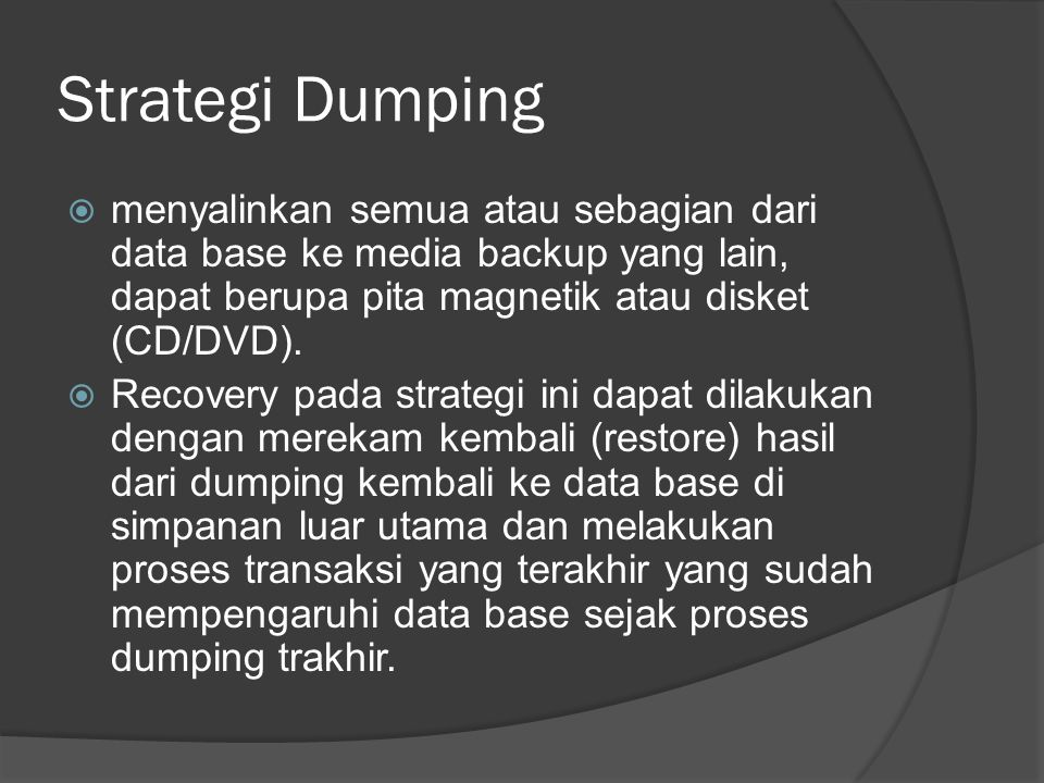 Strategi Dumping menyalinkan semua atau sebagian dari data base ke media backup yang lain, dapat berupa pita magnetik atau disket (CD/DVD).