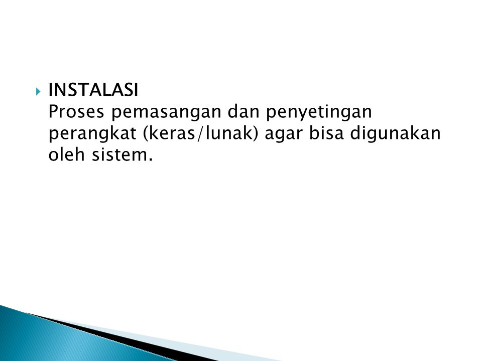 INSTALASI Proses pemasangan dan penyetingan perangkat (keras/lunak) agar bisa digunakan oleh sistem.