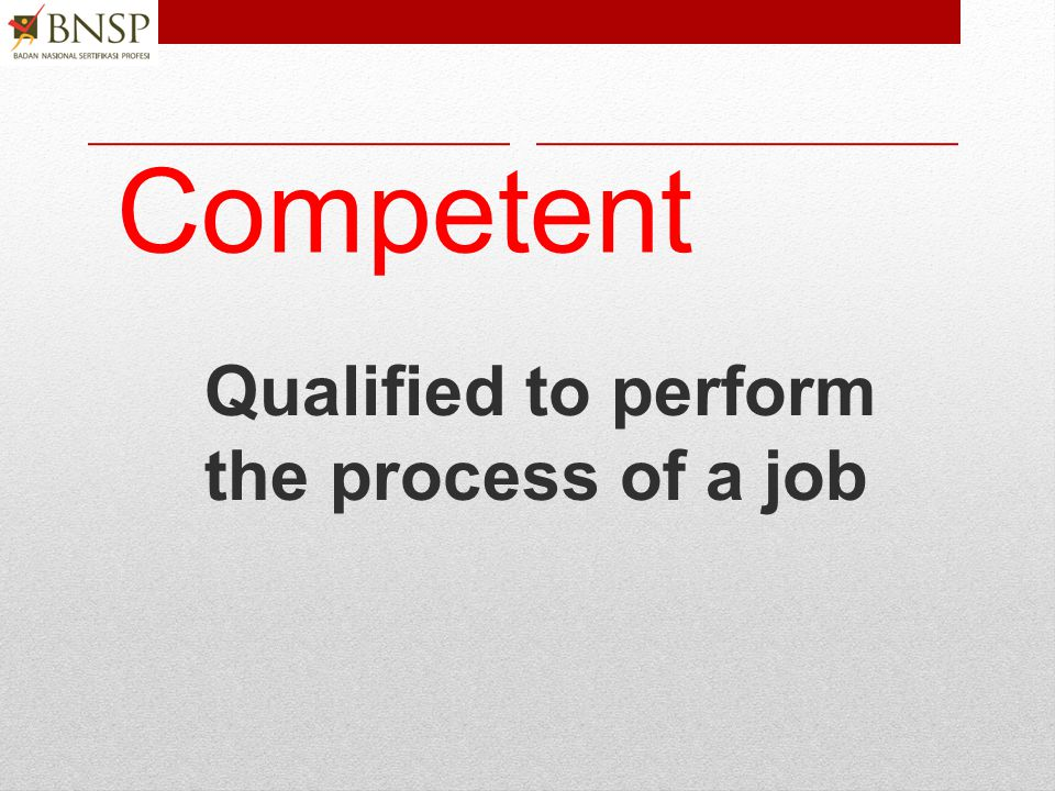 Competent Qualified to perform the process of a job