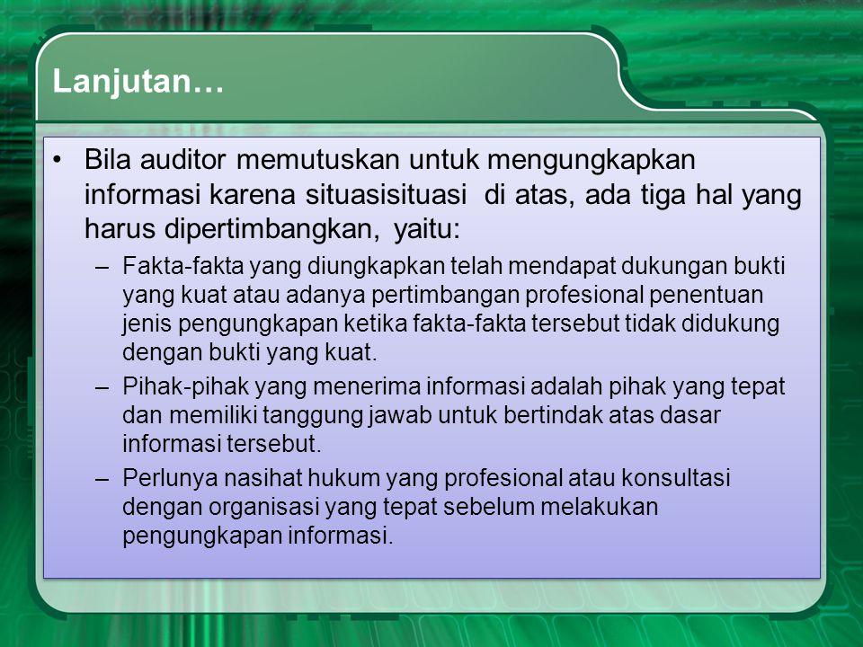 Lanjutan… Bila auditor memutuskan untuk mengungkapkan informasi karena situasisituasi di atas, ada tiga hal yang harus dipertimbangkan, yaitu: