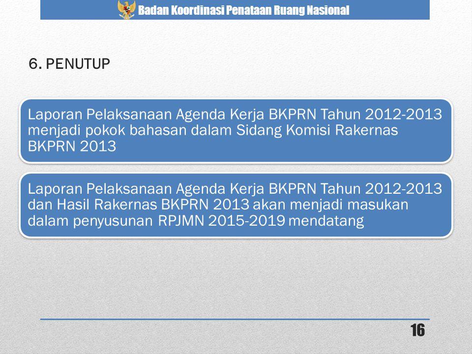 6. PENUTUP Laporan Pelaksanaan Agenda Kerja BKPRN Tahun 2012-2013 menjadi pokok bahasan dalam Sidang Komisi Rakernas BKPRN 2013.