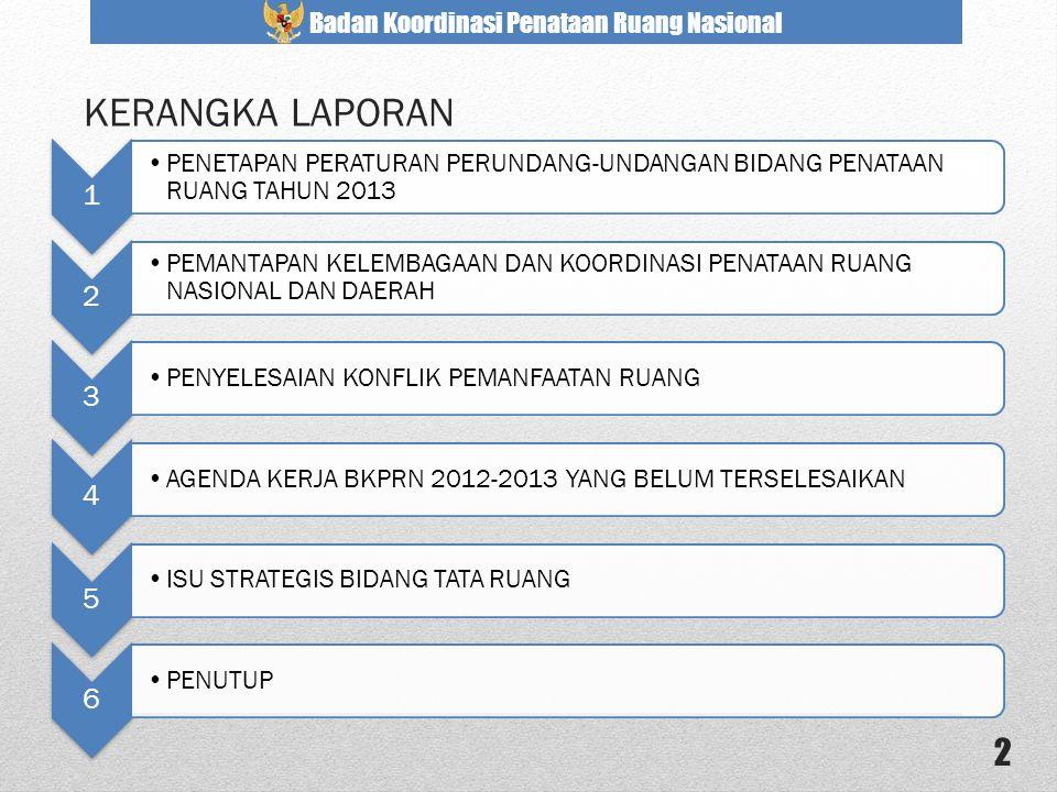 KERANGKA LAPORAN 1. PENETAPAN PERATURAN PERUNDANG-UNDANGAN BIDANG PENATAAN RUANG TAHUN 2013. 2.
