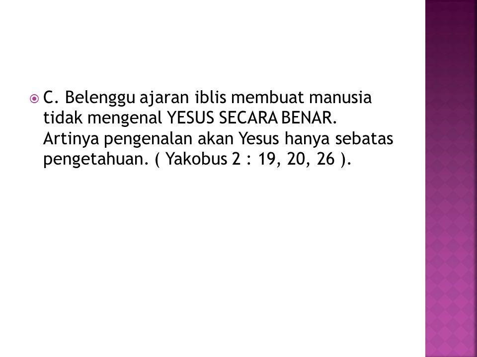 C. Belenggu ajaran iblis membuat manusia tidak mengenal YESUS SECARA BENAR.