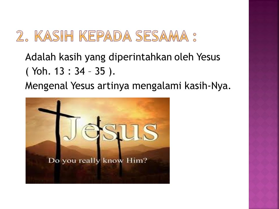2. Kasih kepada sesama : Adalah kasih yang diperintahkan oleh Yesus ( Yoh.