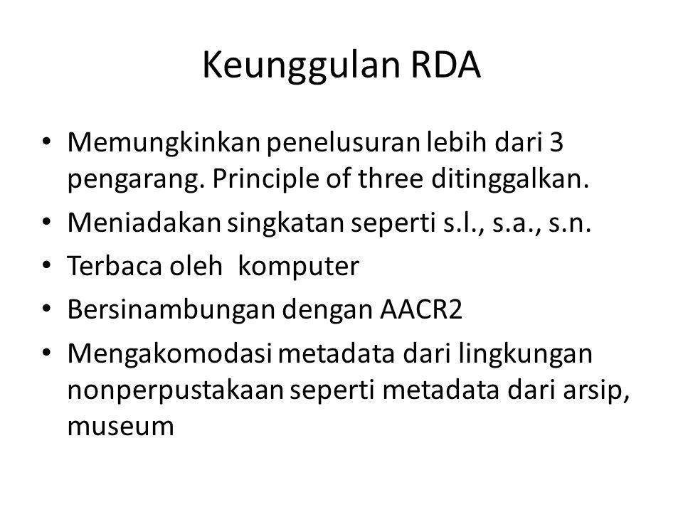 Keunggulan RDA Memungkinkan penelusuran lebih dari 3 pengarang. Principle of three ditinggalkan. Meniadakan singkatan seperti s.l., s.a., s.n.