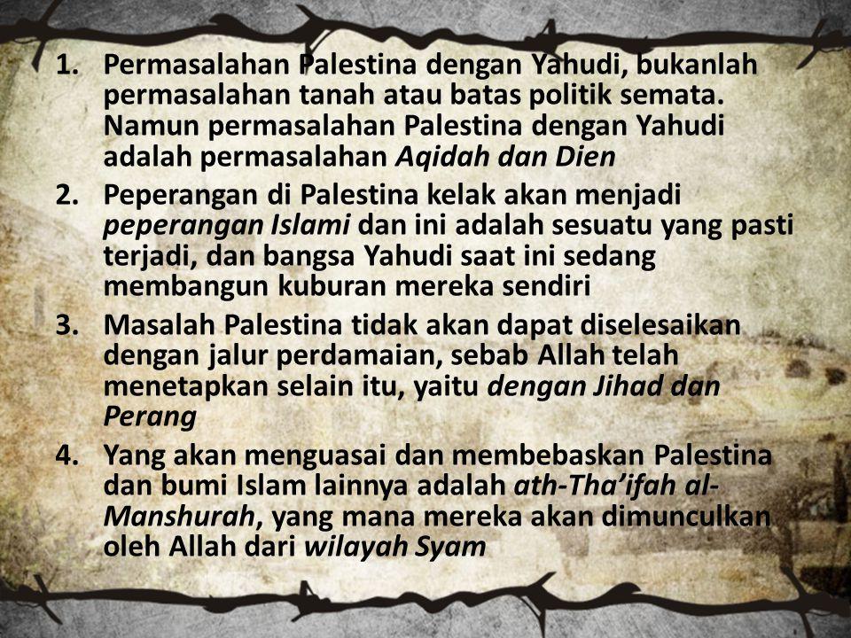 Permasalahan Palestina dengan Yahudi, bukanlah permasalahan tanah atau batas politik semata. Namun permasalahan Palestina dengan Yahudi adalah permasalahan Aqidah dan Dien