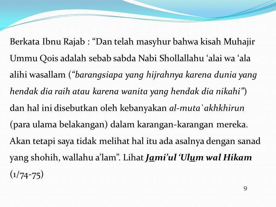 Berkata Ibnu Rajab : Dan telah masyhur bahwa kisah Muhajir Ummu Qois adalah sebab sabda Nabi Shollallahu 'alai wa 'ala alihi wasallam ( barangsiapa yang hijrahnya karena dunia yang hendak dia raih atau karena wanita yang hendak dia nikahi ) dan hal ini disebutkan oleh kebanyakan al-muta`akhkhirun (para ulama belakangan) dalam karangan-karangan mereka. Akan tetapi saya tidak melihat hal itu ada asalnya dengan sanad yang shohih, wallahu a'lam . Lihat Jami'ul 'Ulum wal Hikam (1/74-75)