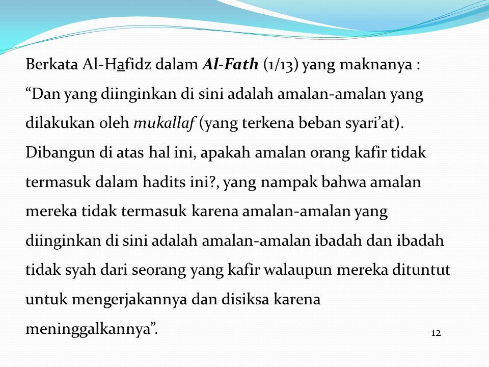 Berkata Al-Hafidz dalam Al-Fath (1/13) yang maknanya : Dan yang diinginkan di sini adalah amalan-amalan yang dilakukan oleh mukallaf (yang terkena beban syari'at). Dibangun di atas hal ini, apakah amalan orang kafir tidak termasuk dalam hadits ini , yang nampak bahwa amalan mereka tidak termasuk karena amalan-amalan yang diinginkan di sini adalah amalan-amalan ibadah dan ibadah tidak syah dari seorang yang kafir walaupun mereka dituntut untuk mengerjakannya dan disiksa karena meninggalkannya .