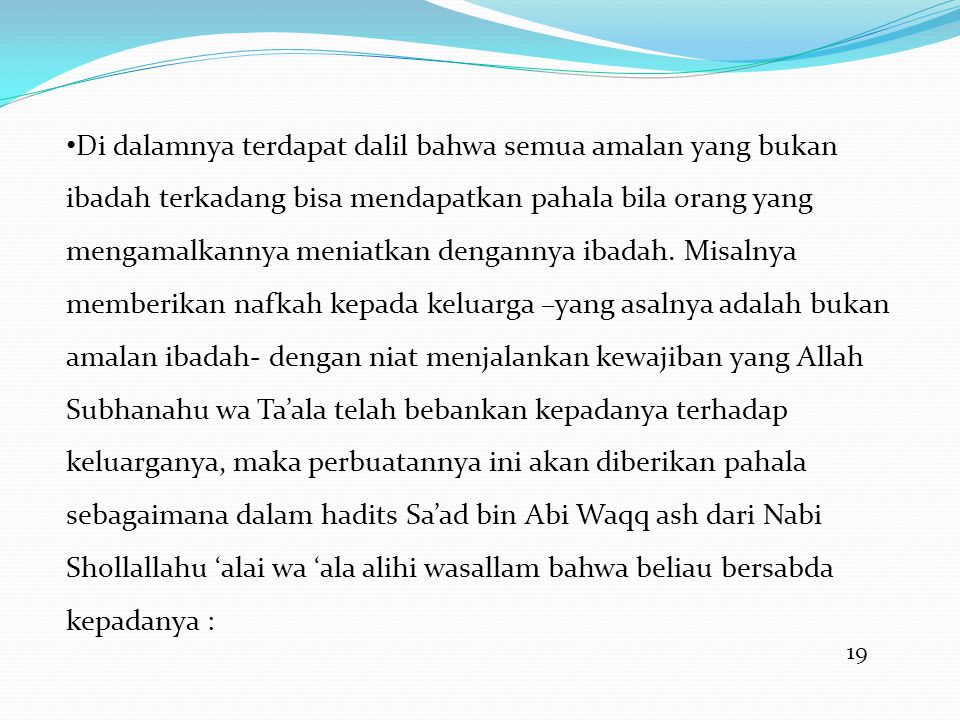 Di dalamnya terdapat dalil bahwa semua amalan yang bukan ibadah terkadang bisa mendapatkan pahala bila orang yang mengamalkannya meniatkan dengannya ibadah. Misalnya memberikan nafkah kepada keluarga –yang asalnya adalah bukan amalan ibadah- dengan niat menjalankan kewajiban yang Allah Subhanahu wa Ta'ala telah bebankan kepadanya terhadap keluarganya, maka perbuatannya ini akan diberikan pahala sebagaimana dalam hadits Sa'ad bin Abi Waqq ash dari Nabi Shollallahu 'alai wa 'ala alihi wasallam bahwa beliau bersabda kepadanya :