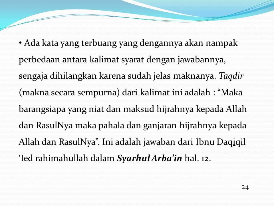 Ada kata yang terbuang yang dengannya akan nampak perbedaan antara kalimat syarat dengan jawabannya, sengaja dihilangkan karena sudah jelas maknanya. Taqdir (makna secara sempurna) dari kalimat ini adalah : Maka barangsiapa yang niat dan maksud hijrahnya kepada Allah dan RasulNya maka pahala dan ganjaran hijrahnya kepada Allah dan RasulNya . Ini adalah jawaban dari Ibnu Daqiqil 'Ied rahimahullah dalam Syarhul Arba'in hal. 12.
