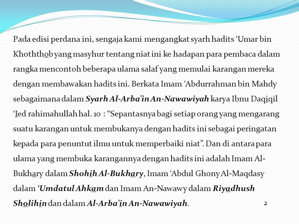 Pada edisi perdana ini, sengaja kami mengangkat syarh hadits 'Umar bin Khoththob yang masyhur tentang niat ini ke hadapan para pembaca dalam rangka mencontoh beberapa ulama salaf yang memulai karangan mereka dengan membawakan hadits ini. Berkata Imam 'Abdurrahman bin Mahdy sebagaimana dalam Syarh Al-Arba'in An-Nawawiyah karya Ibnu Daqiqil 'Ied rahimahullah hal. 10 : Sepantasnya bagi setiap orang yang mengarang suatu karangan untuk membukanya dengan hadits ini sebagai peringatan kepada para penuntut ilmu untuk memperbaiki niat . Dan di antara para ulama yang membuka karangannya dengan hadits ini adalah Imam Al-Bukhary dalam Shohih Al-Bukhary, Imam 'Abdul Ghony Al-Maqdasy dalam 'Umdatul Ahkam dan Imam An-Nawawy dalam Riyadhush Sholihin dan dalam Al-Arba'in An-Nawawiyah.