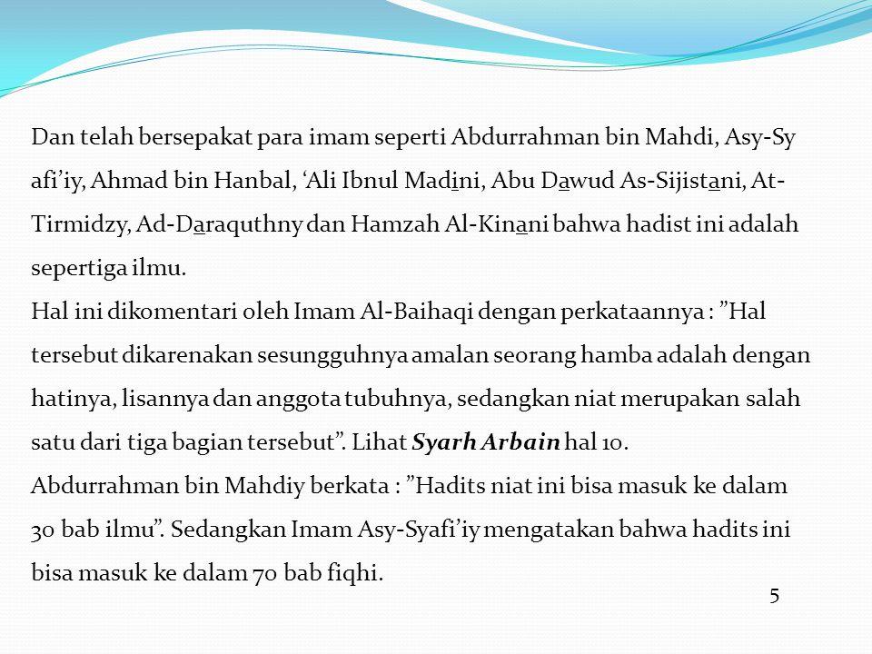 Dan telah bersepakat para imam seperti Abdurrahman bin Mahdi, Asy-Sy afi'iy, Ahmad bin Hanbal, 'Ali Ibnul Madini, Abu Dawud As-Sijistani, At-Tirmidzy, Ad-Daraquthny dan Hamzah Al-Kinani bahwa hadist ini adalah sepertiga ilmu.