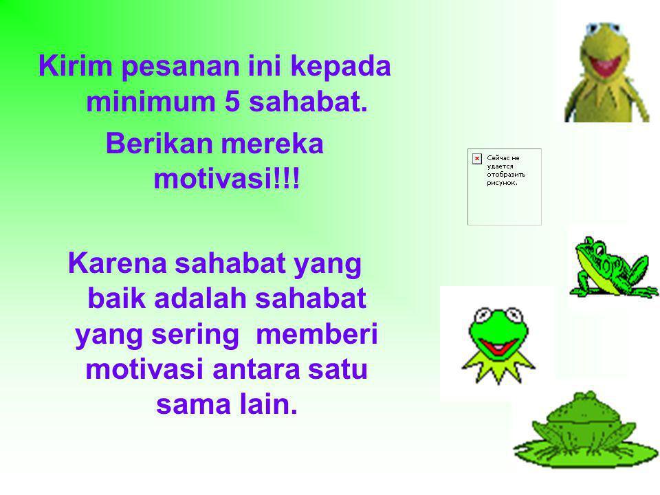 Kirim pesanan ini kepada minimum 5 sahabat. Berikan mereka motivasi!!!