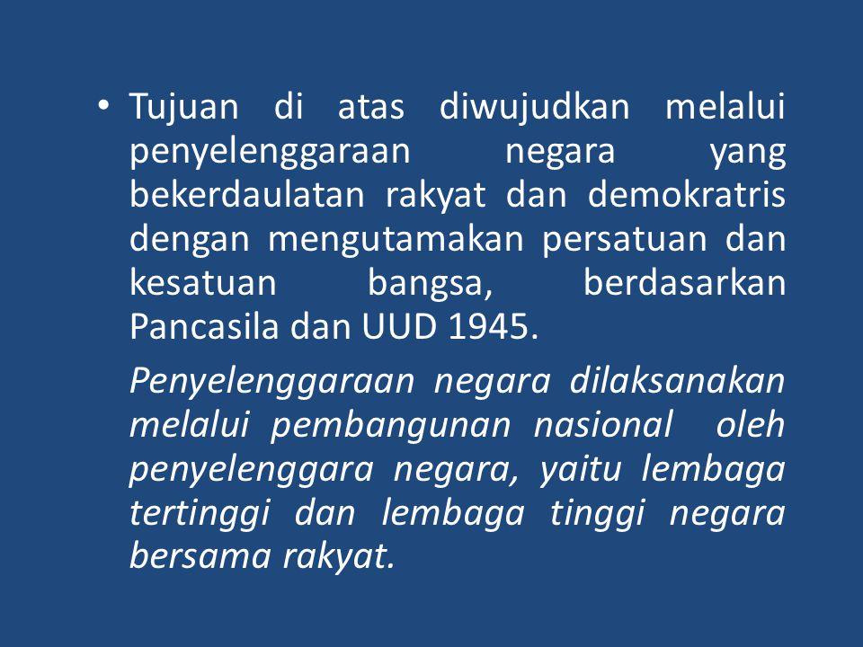 Tujuan di atas diwujudkan melalui penyelenggaraan negara yang bekerdaulatan rakyat dan demokratris dengan mengutamakan persatuan dan kesatuan bangsa, berdasarkan Pancasila dan UUD 1945.