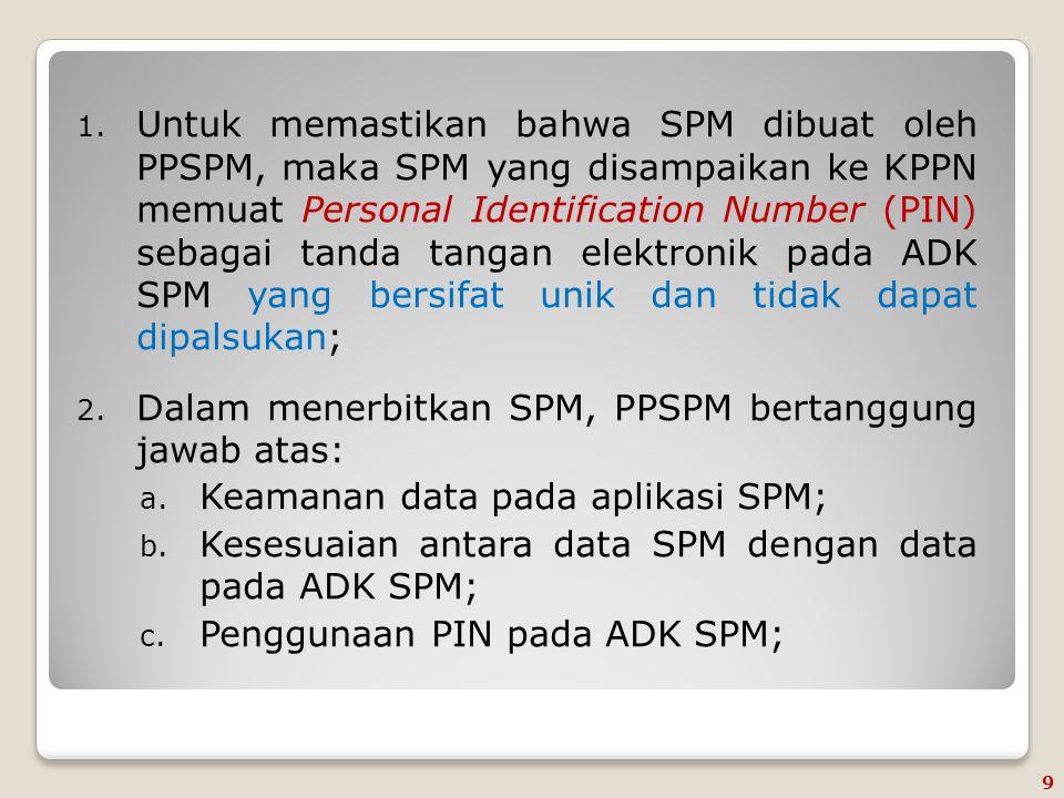 Untuk memastikan bahwa SPM dibuat oleh PPSPM, maka SPM yang disampaikan ke KPPN memuat Personal Identification Number (PIN) sebagai tanda tangan elektronik pada ADK SPM yang bersifat unik dan tidak dapat dipalsukan;