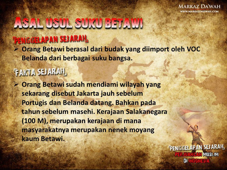 Asal usul suku betawi Orang Betawi berasal dari budak yang diimport oleh VOC Belanda dari berbagai suku bangsa.