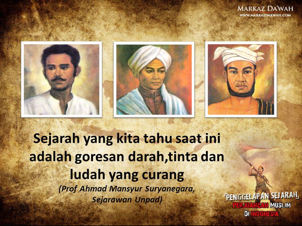 Sejarah yang kita tahu saat ini adalah goresan darah,tinta dan ludah yang curang (Prof Ahmad Mansyur Suryanegara,