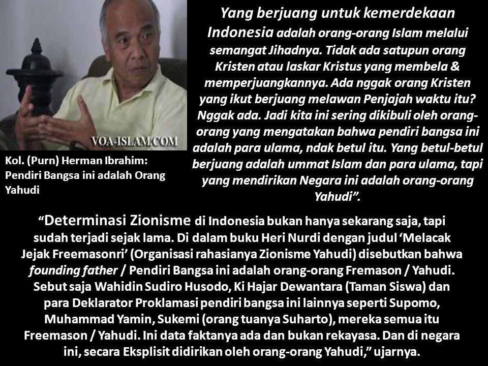 Yang berjuang untuk kemerdekaan Indonesia adalah orang-orang Islam melalui semangat Jihadnya. Tidak ada satupun orang Kristen atau laskar Kristus yang membela & memperjuangkannya. Ada nggak orang Kristen yang ikut berjuang melawan Penjajah waktu itu Nggak ada. Jadi kita ini sering dikibuli oleh orang-orang yang mengatakan bahwa pendiri bangsa ini adalah para ulama, ndak betul itu. Yang betul-betul berjuang adalah ummat Islam dan para ulama, tapi yang mendirikan Negara ini adalah orang-orang Yahudi .