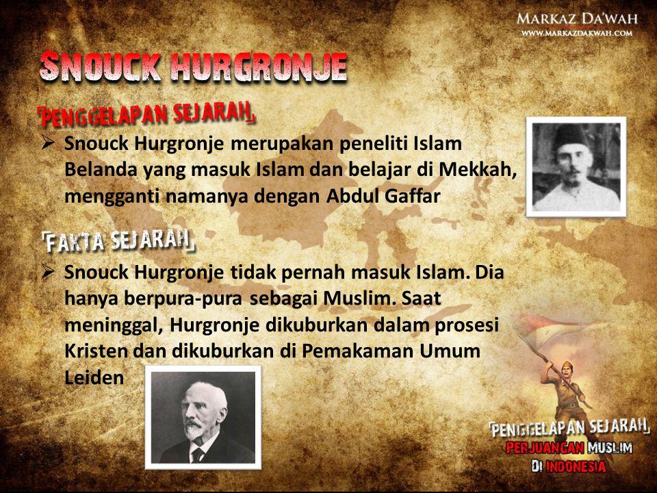 Snouck hurgronje Snouck Hurgronje merupakan peneliti Islam Belanda yang masuk Islam dan belajar di Mekkah, mengganti namanya dengan Abdul Gaffar.