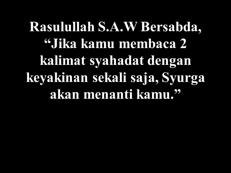 Rasulullah S.A.W Bersabda, Jika kamu membaca 2 kalimat syahadat dengan keyakinan sekali saja, Syurga akan menanti kamu.