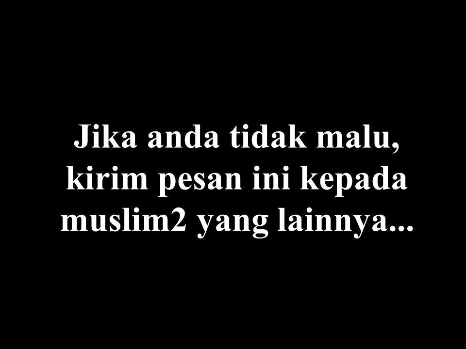 Jika anda tidak malu, kirim pesan ini kepada muslim2 yang lainnya...