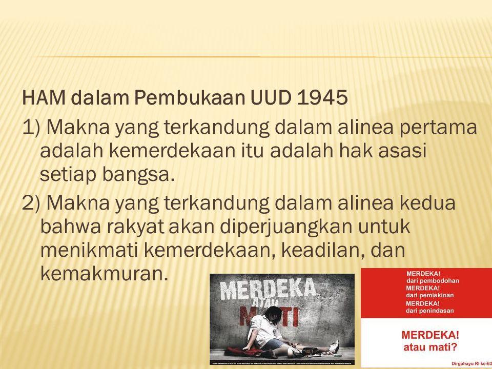 HAM dalam Pembukaan UUD 1945 1) Makna yang terkandung dalam alinea pertama adalah kemerdekaan itu adalah hak asasi setiap bangsa.