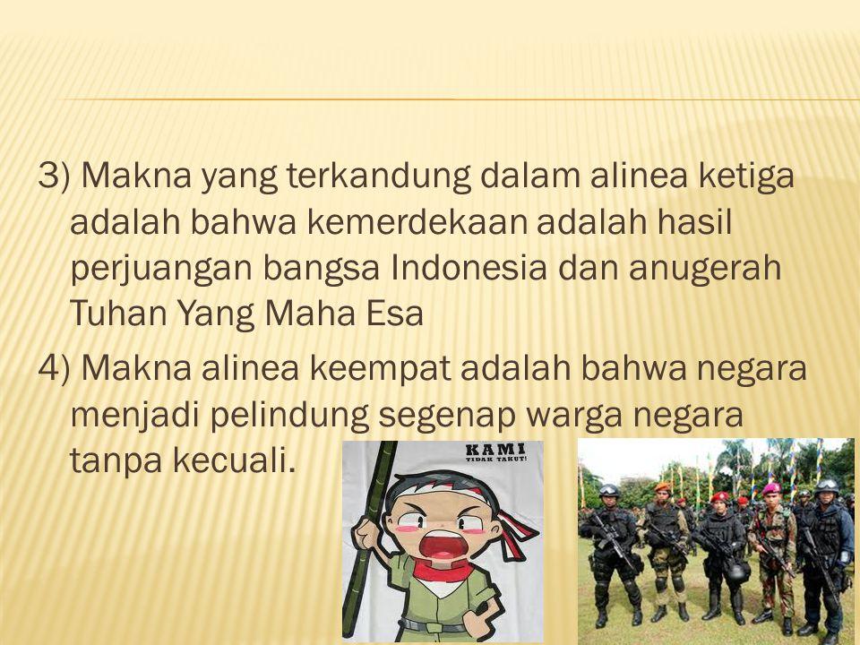 3) Makna yang terkandung dalam alinea ketiga adalah bahwa kemerdekaan adalah hasil perjuangan bangsa Indonesia dan anugerah Tuhan Yang Maha Esa 4) Makna alinea keempat adalah bahwa negara menjadi pelindung segenap warga negara tanpa kecuali.
