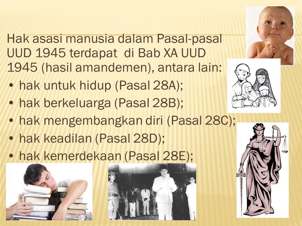 Hak asasi manusia dalam Pasal-pasal UUD 1945 terdapat di Bab XA UUD 1945 (hasil amandemen), antara lain: • hak untuk hidup (Pasal 28A); • hak berkeluarga (Pasal 28B); • hak mengembangkan diri (Pasal 28C); • hak keadilan (Pasal 28D); • hak kemerdekaan (Pasal 28E);