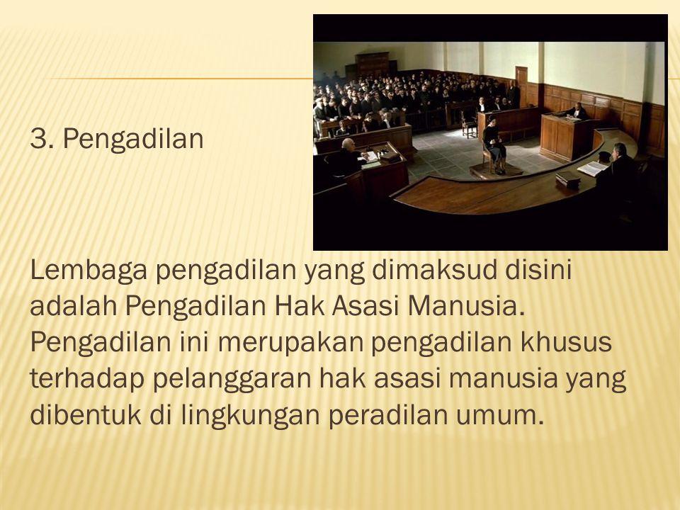 3. Pengadilan Lembaga pengadilan yang dimaksud disini adalah Pengadilan Hak Asasi Manusia.
