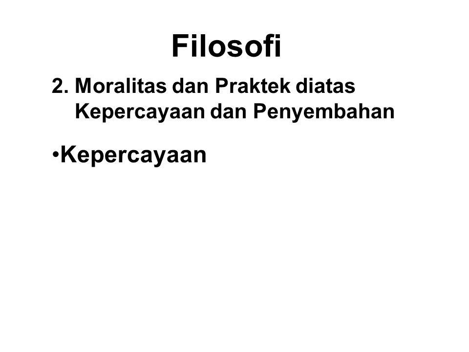 Filosofi 2. Moralitas dan Praktek diatas Kepercayaan dan Penyembahan.