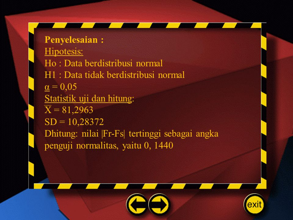 Penyelesaian : Hipotesis: Ho : Data berdistribusi normal. H1 : Data tidak berdistribusi normal. α = 0,05.
