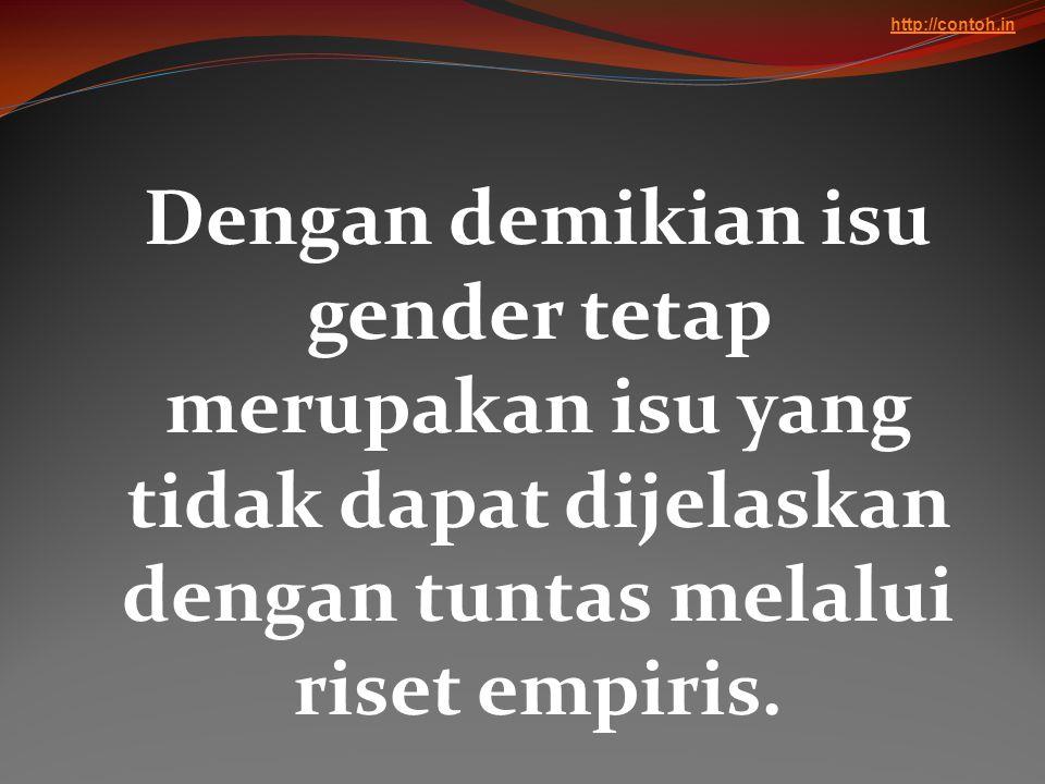 http://contoh.in Dengan demikian isu gender tetap merupakan isu yang tidak dapat dijelaskan dengan tuntas melalui riset empiris.