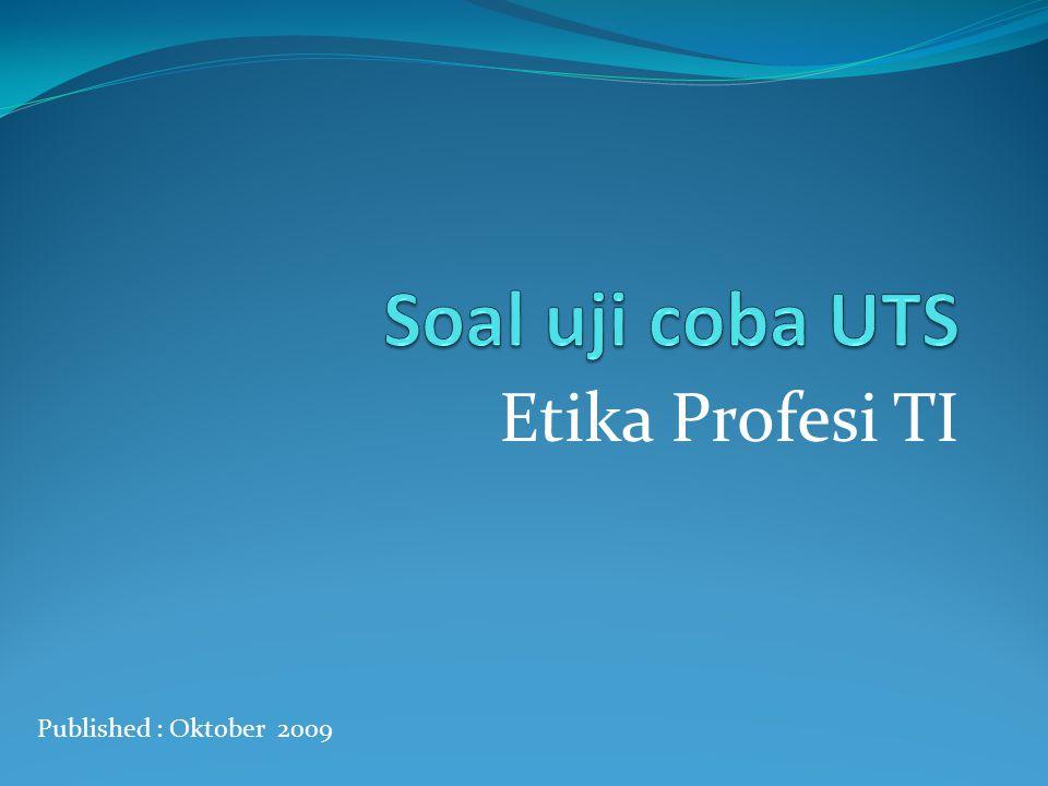 Soal uji coba UTS Etika Profesi TI Published : Oktober 2009