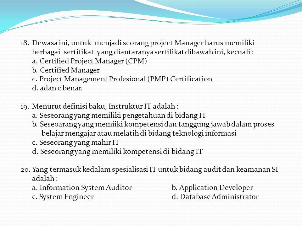 Dewasa ini, untuk menjadi seorang project Manager harus memiliki berbagai sertifikat, yang diantaranya sertifikat dibawah ini, kecuali :