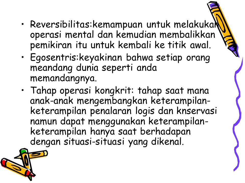Reversibilitas:kemampuan untuk melakukan operasi mental dan kemudian membalikkan pemikiran itu untuk kembali ke titik awal.
