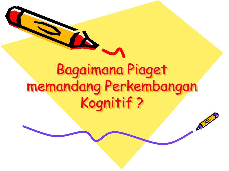 Bagaimana Piaget memandang Perkembangan Kognitif