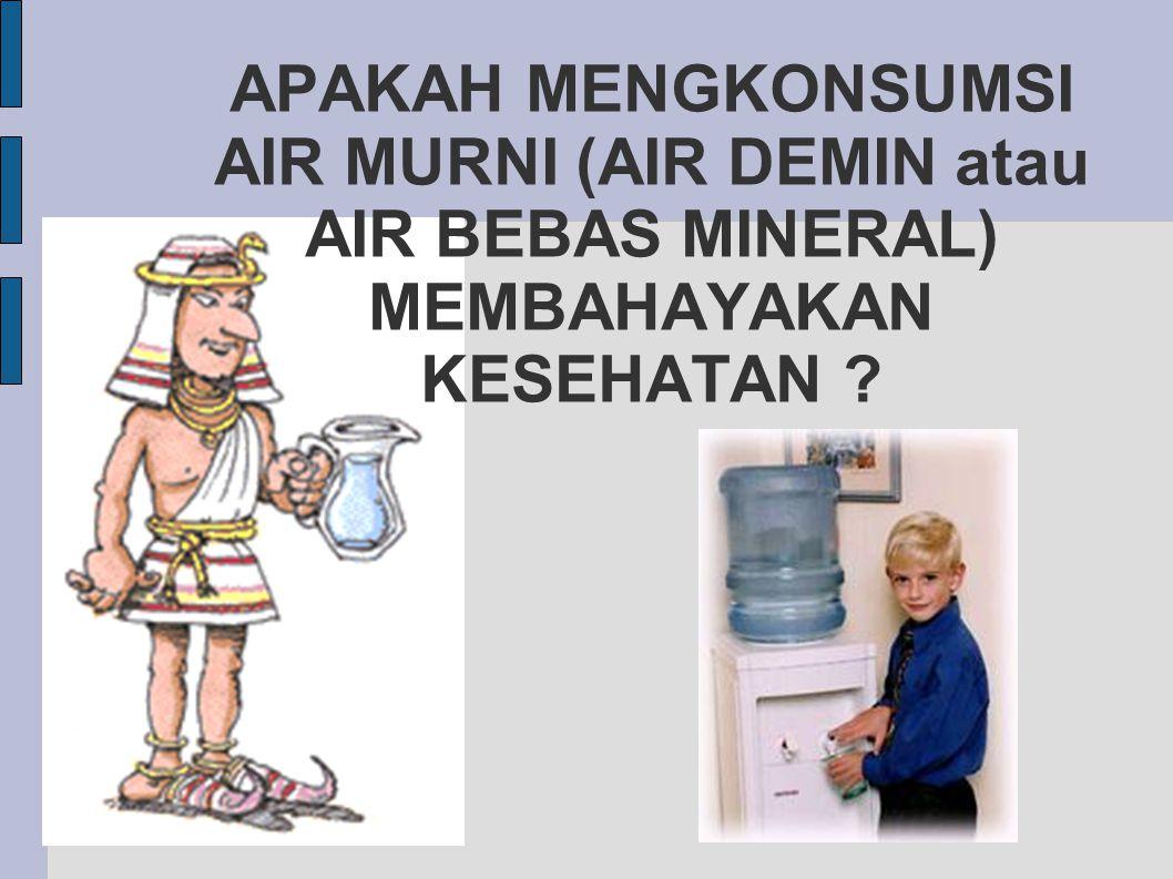 APAKAH MENGKONSUMSI AIR MURNI (AIR DEMIN atau AIR BEBAS MINERAL) MEMBAHAYAKAN KESEHATAN