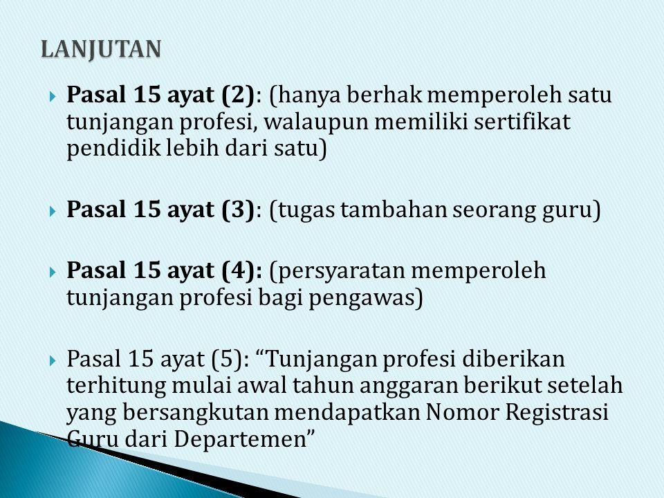 LANJUTAN Pasal 15 ayat (2): (hanya berhak memperoleh satu tunjangan profesi, walaupun memiliki sertifikat pendidik lebih dari satu)