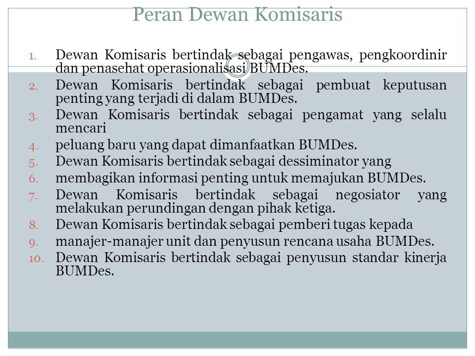 Peran Dewan Komisaris Dewan Komisaris bertindak sebagai pengawas, pengkoordinir dan penasehat operasionalisasi BUMDes.