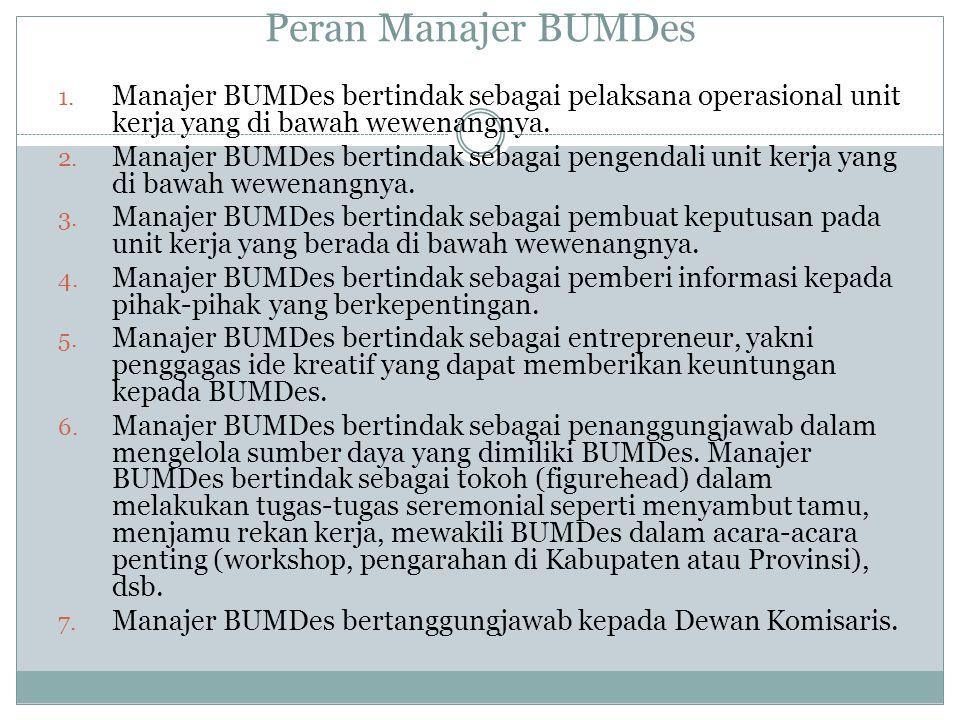 Peran Manajer BUMDes Manajer BUMDes bertindak sebagai pelaksana operasional unit kerja yang di bawah wewenangnya.