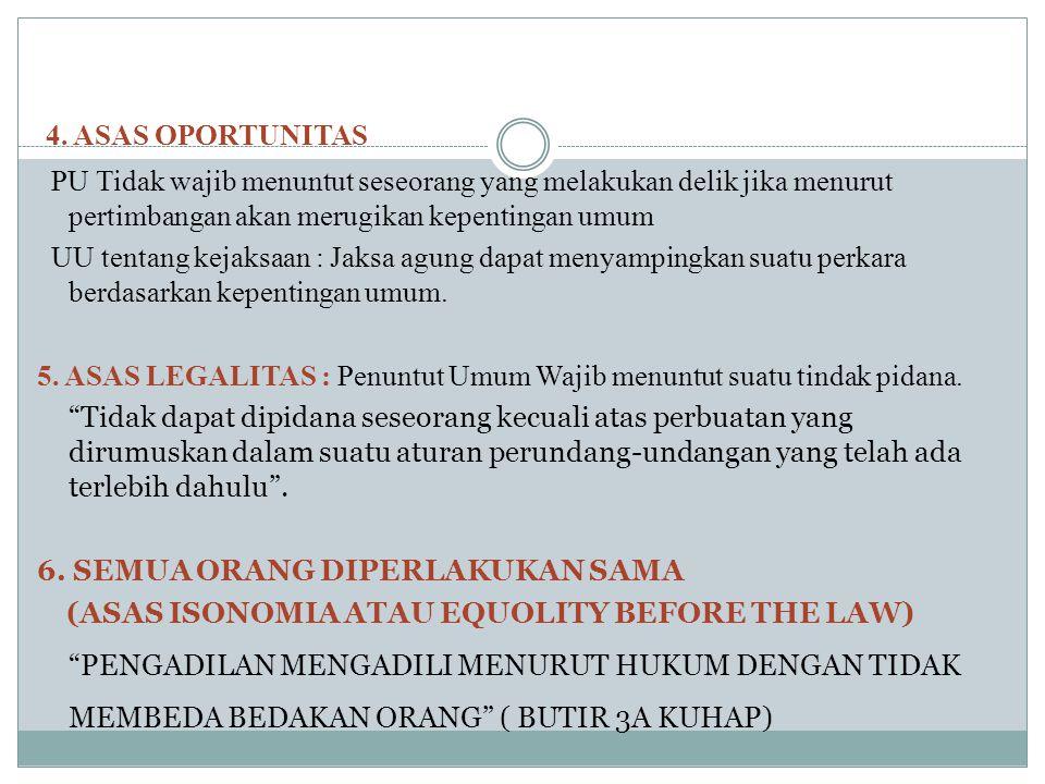 4. ASAS OPORTUNITAS PU Tidak wajib menuntut seseorang yang melakukan delik jika menurut pertimbangan akan merugikan kepentingan umum.