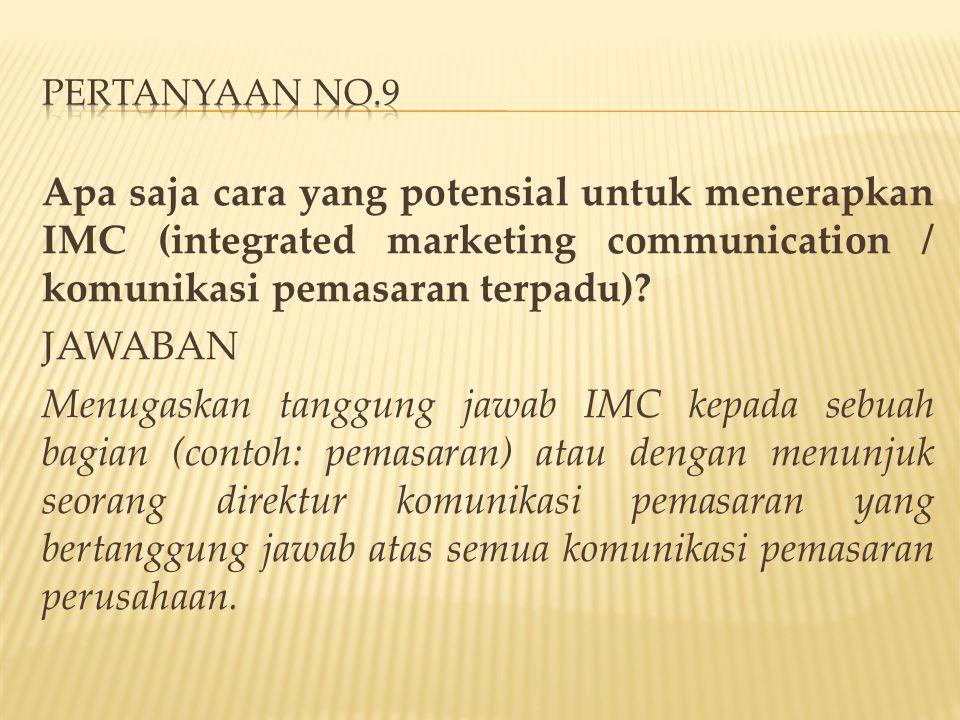 PERTANYAAN NO.9 Apa saja cara yang potensial untuk menerapkan IMC (integrated marketing communication / komunikasi pemasaran terpadu)