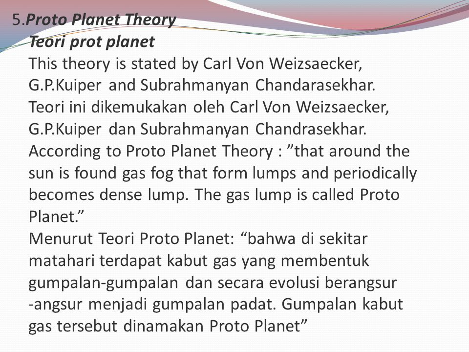 5.Proto Planet Theory Teori prot planet This theory is stated by Carl Von Weizsaecker, G.P.Kuiper and Subrahmanyan Chandarasekhar.